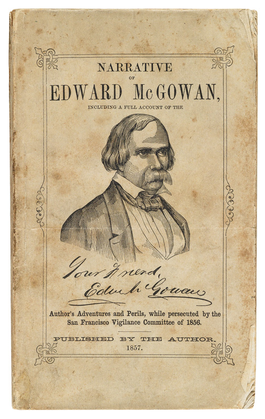 Lot 78: Edward McGowan, Narrative of...Adventures and Perils, while Persecuted by the San Francisco Vigilance Committee, San Francisco, 1857. At auction November 17, 2016. Estimate $4,000 to $6,000.