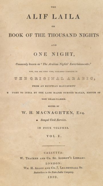 The Alif Laila or Book of the Thousand Nights and One Night, Calcutta II or the W.H. Macnaghten edition, four volumes, Calcutta and London, 1839-1842.